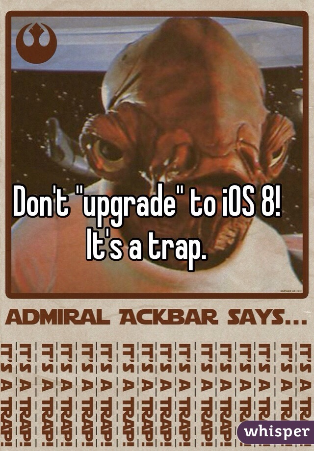 "Don't ""upgrade"" to iOS 8! It's a trap."