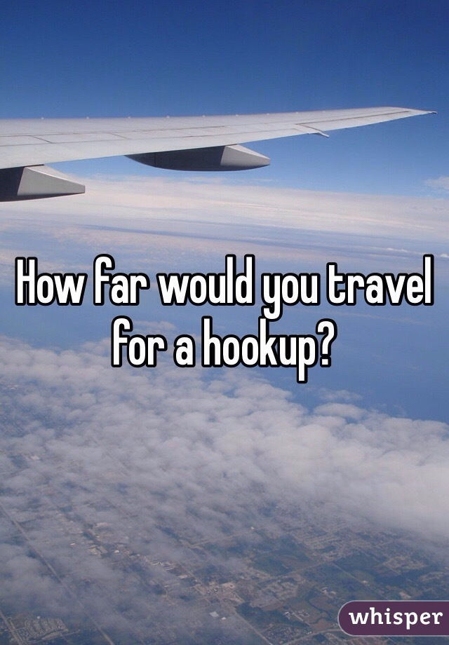 How far would you travel for a hookup?