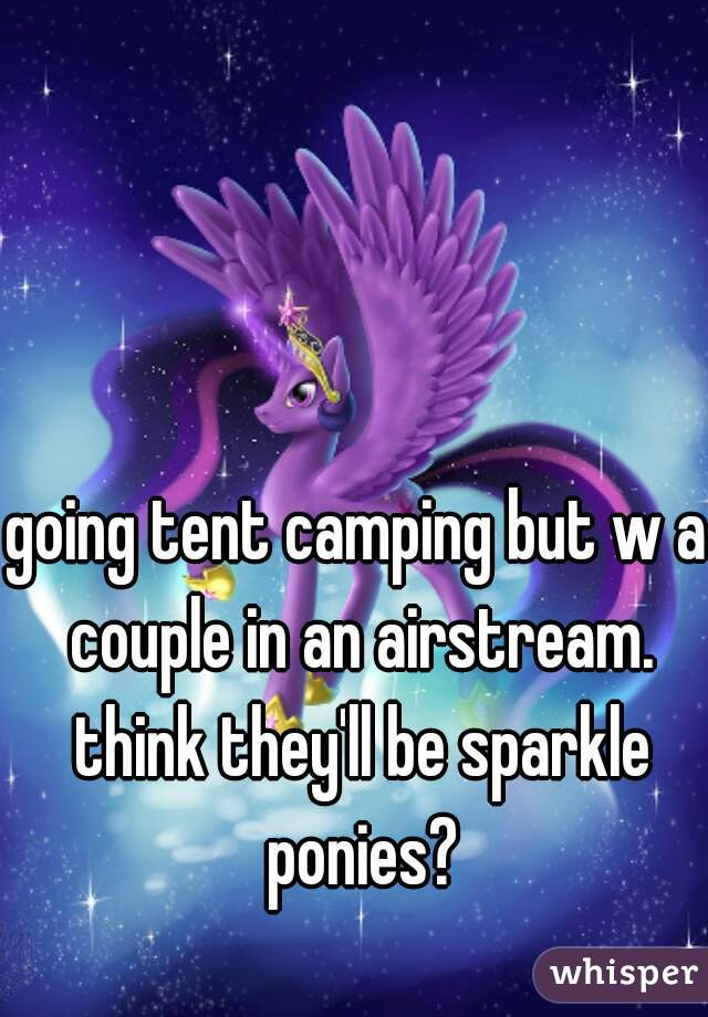going tent camping but w a couple in an airstream. think they'll be sparkle ponies?