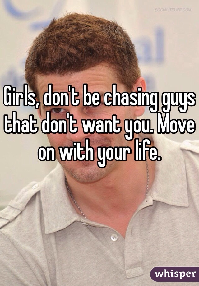 Girls, don't be chasing guys that don't want you. Move on with your life.
