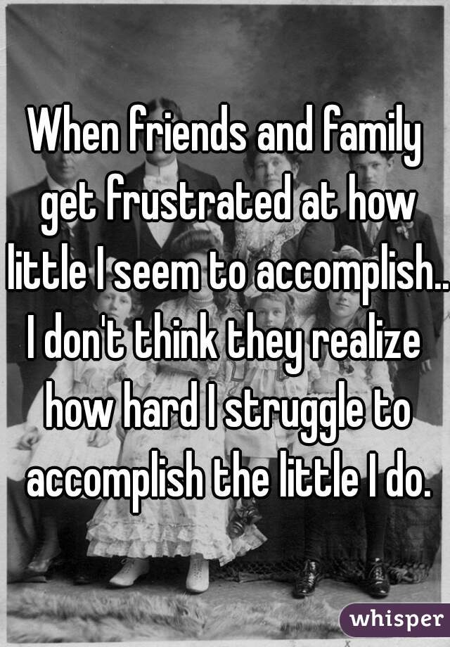 When friends and family get frustrated at how little I seem to accomplish...  I don't think they realize how hard I struggle to accomplish the little I do.