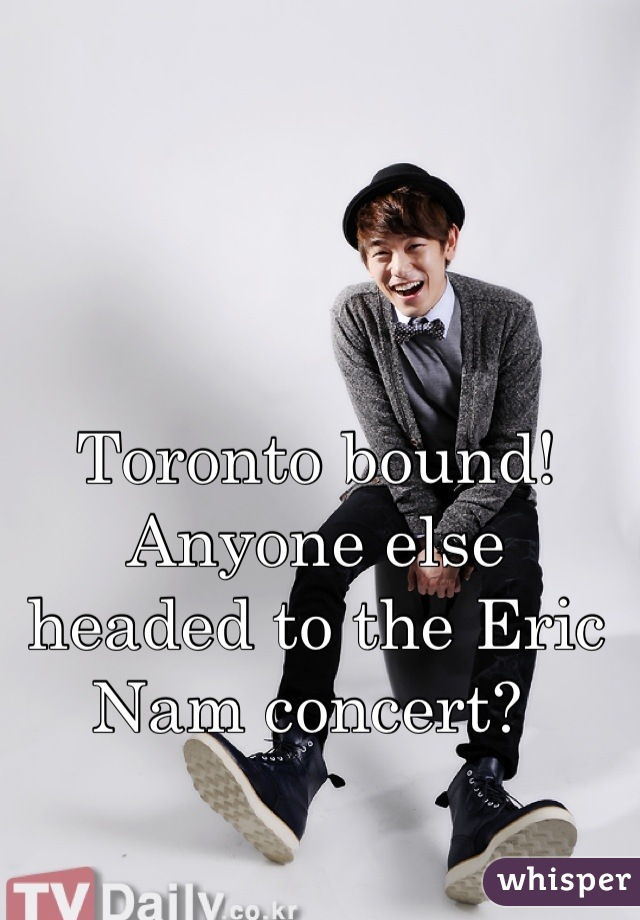 Toronto bound! Anyone else headed to the Eric Nam concert?