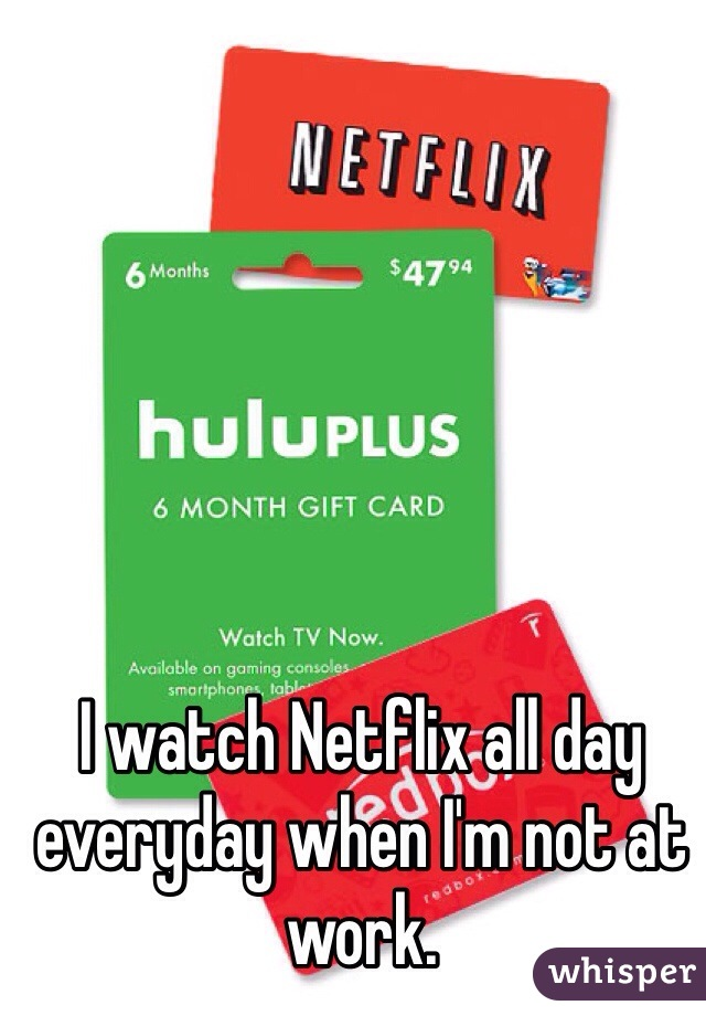 I watch Netflix all day everyday when I'm not at work.