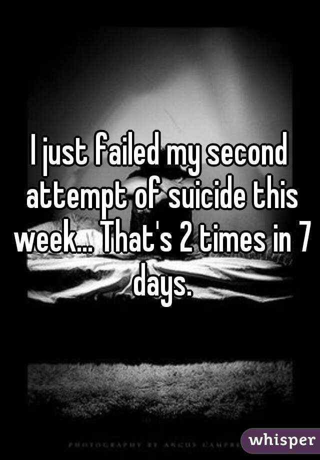 I just failed my second attempt of suicide this week... That's 2 times in 7 days.