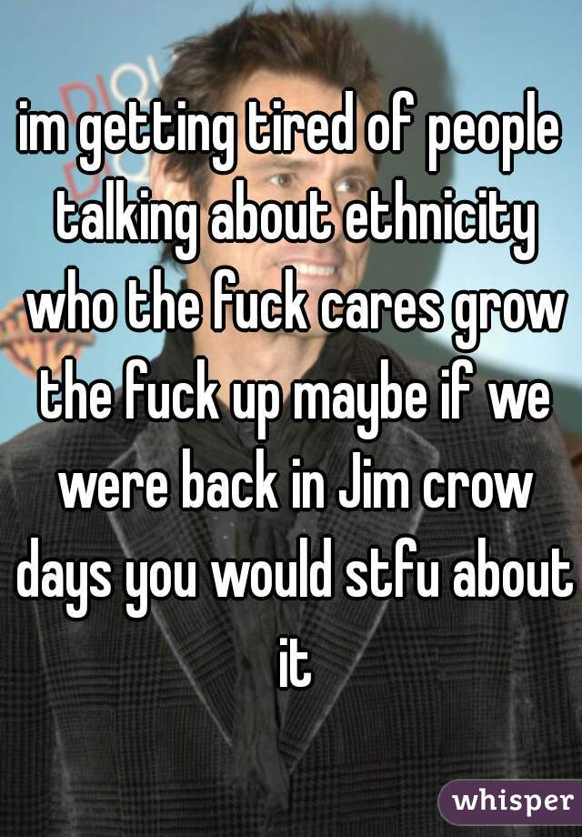 im getting tired of people talking about ethnicity who the fuck cares grow the fuck up maybe if we were back in Jim crow days you would stfu about it