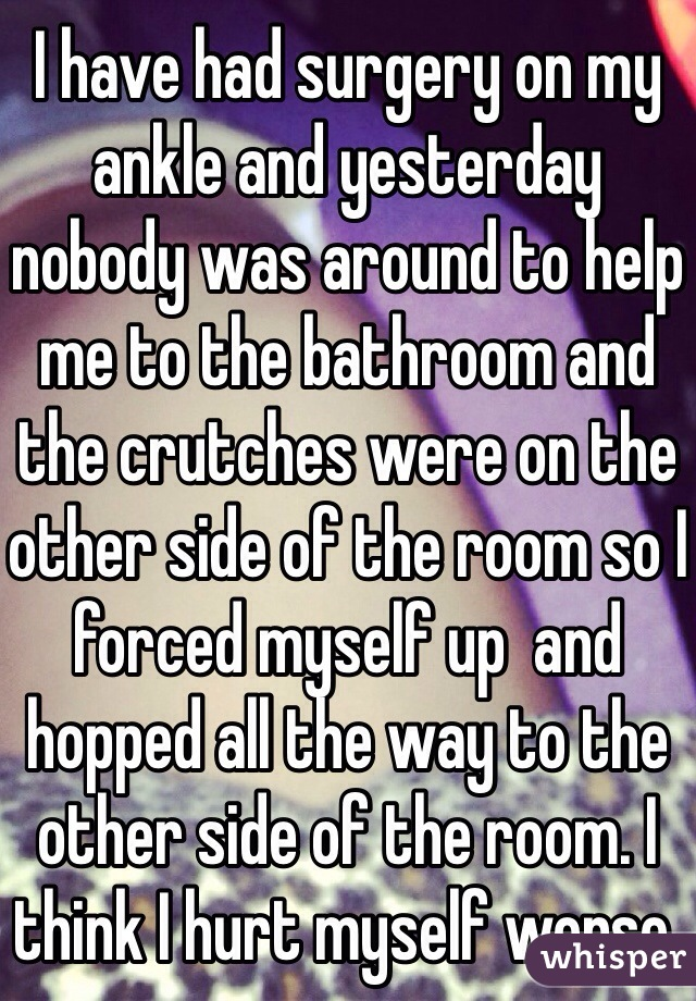 I have had surgery on my ankle and yesterday nobody was around to help me to the bathroom and the crutches were on the other side of the room so I forced myself up  and hopped all the way to the other side of the room. I think I hurt myself worse.