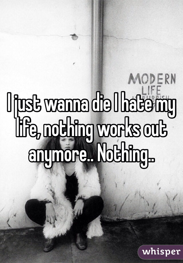I just wanna die I hate my life, nothing works out anymore.. Nothing..