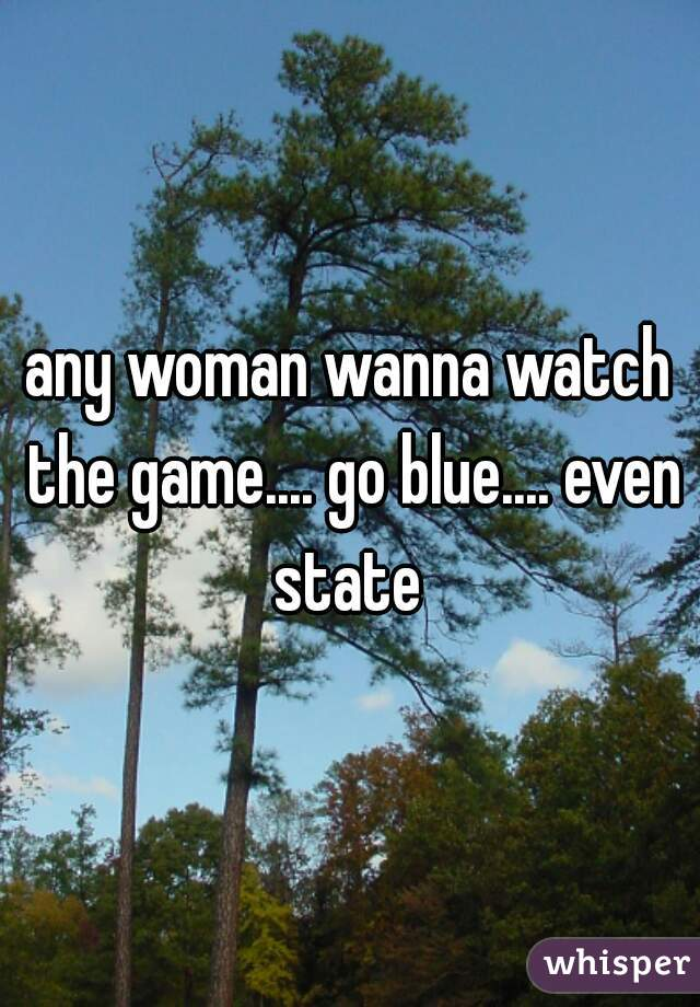 any woman wanna watch the game.... go blue.... even state