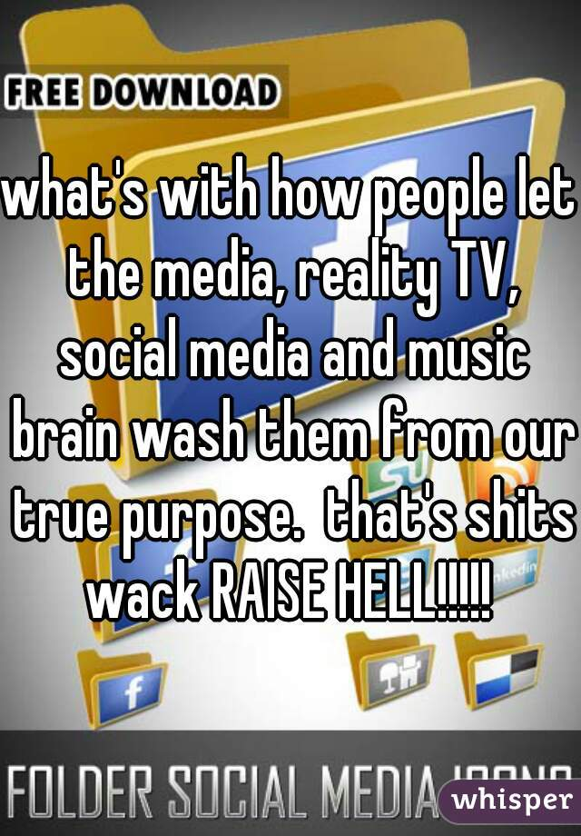 what's with how people let the media, reality TV, social media and music brain wash them from our true purpose.  that's shits wack RAISE HELL!!!!!