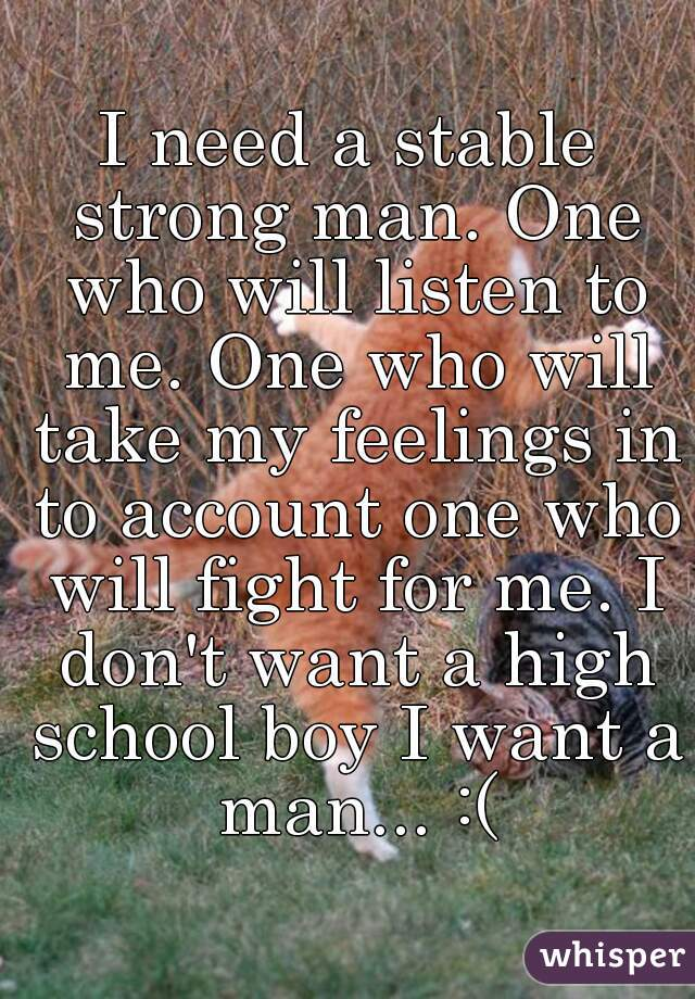 I need a stable strong man. One who will listen to me. One who will take my feelings in to account one who will fight for me. I don't want a high school boy I want a man... :(