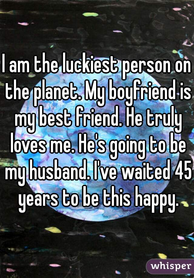 I am the luckiest person on the planet. My boyfriend is my best friend. He truly loves me. He's going to be my husband. I've waited 45 years to be this happy.