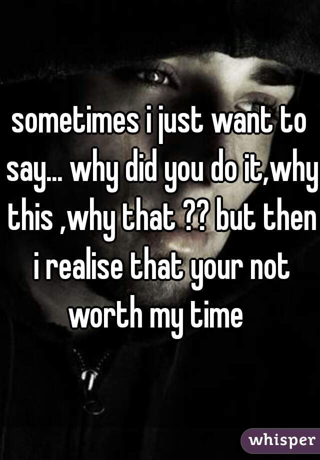 sometimes i just want to say... why did you do it,why this ,why that ?? but then i realise that your not worth my time