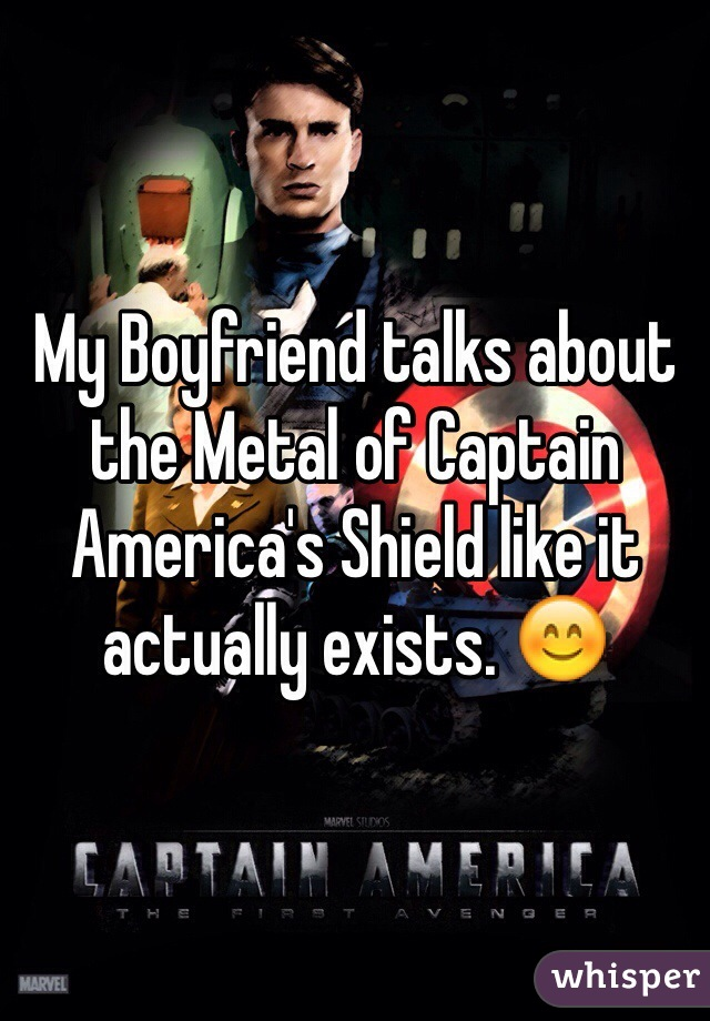 My Boyfriend talks about the Metal of Captain America's Shield like it actually exists. 😊