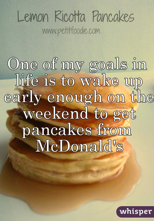 One of my goals in life is to wake up early enough on the weekend to get pancakes from  McDonald's