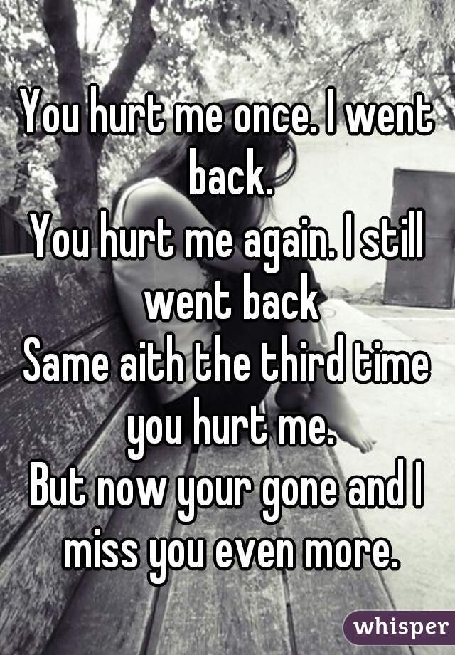 You hurt me once. I went back. You hurt me again. I still went back Same aith the third time you hurt me. But now your gone and I miss you even more.