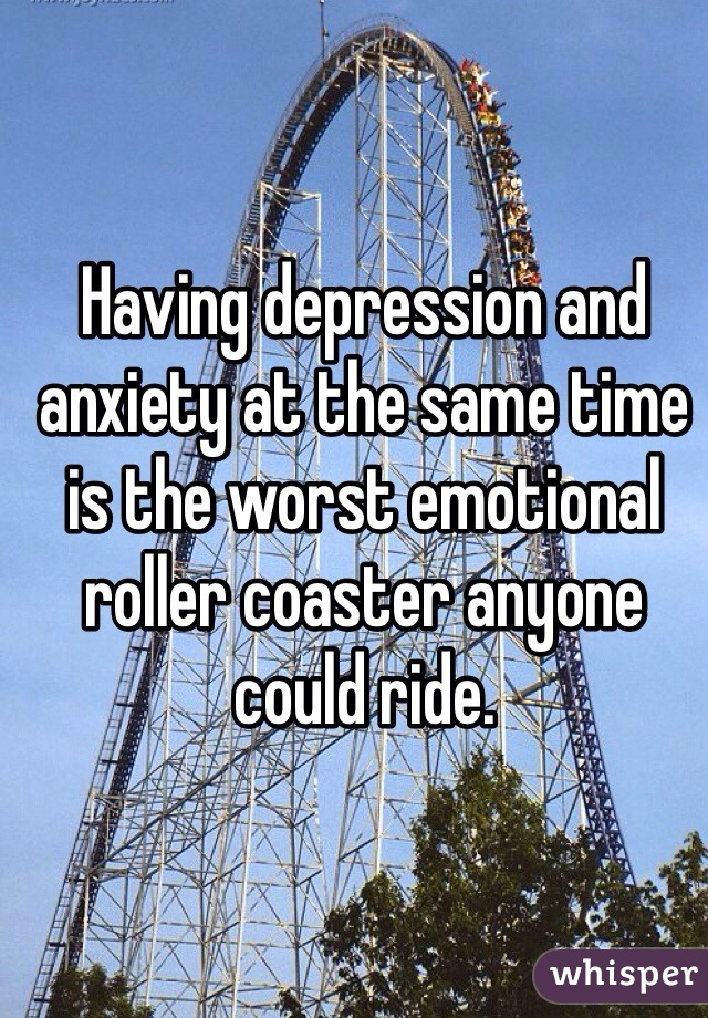 Having depression and anxiety at the same time is the worst emotional roller coaster anyone could ride.