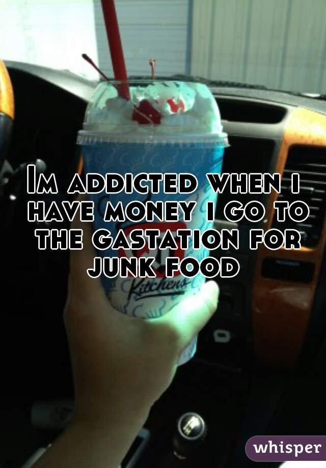 Im addicted when i have money i go to the gastation for junk food