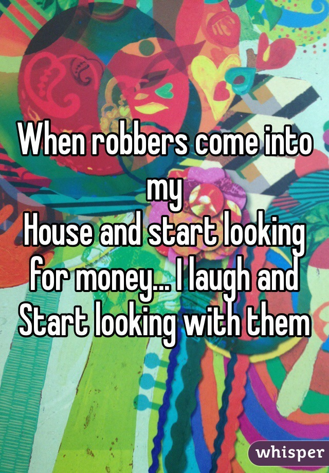 When robbers come into my House and start looking for money... I laugh and  Start looking with them