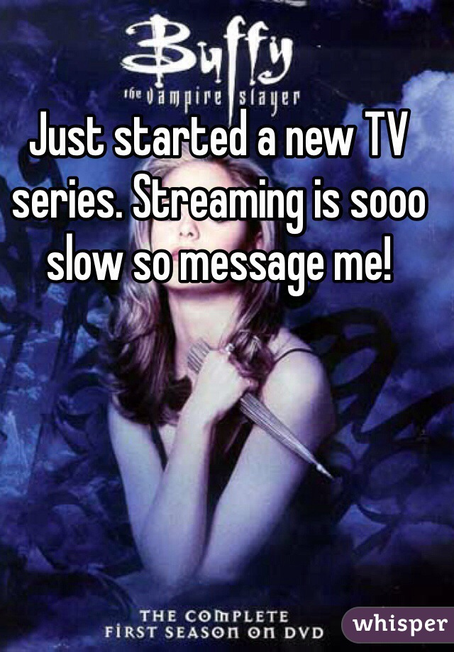 Just started a new TV series. Streaming is sooo slow so message me!