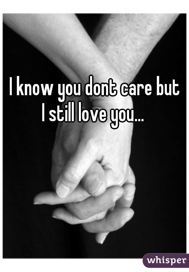 I know you dont care but  I still love you...