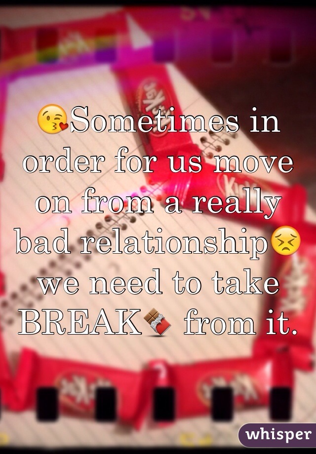 😘Sometimes in order for us move on from a really bad relationship😣we need to take BREAK🍫 from it.
