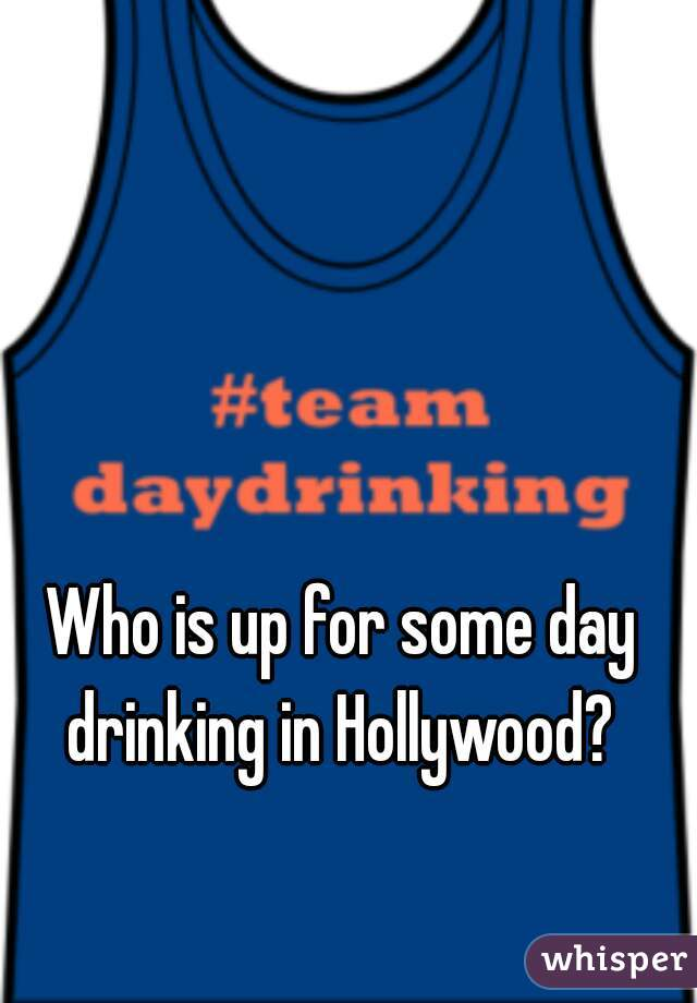 Who is up for some day drinking in Hollywood?