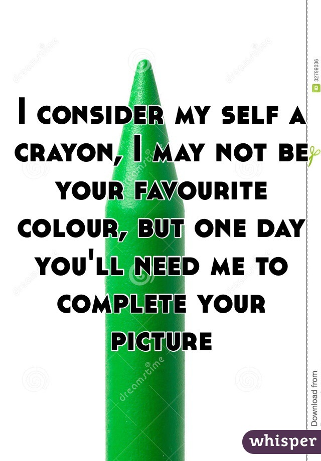 I consider my self a crayon, I may not be your favourite colour, but one day you'll need me to complete your picture