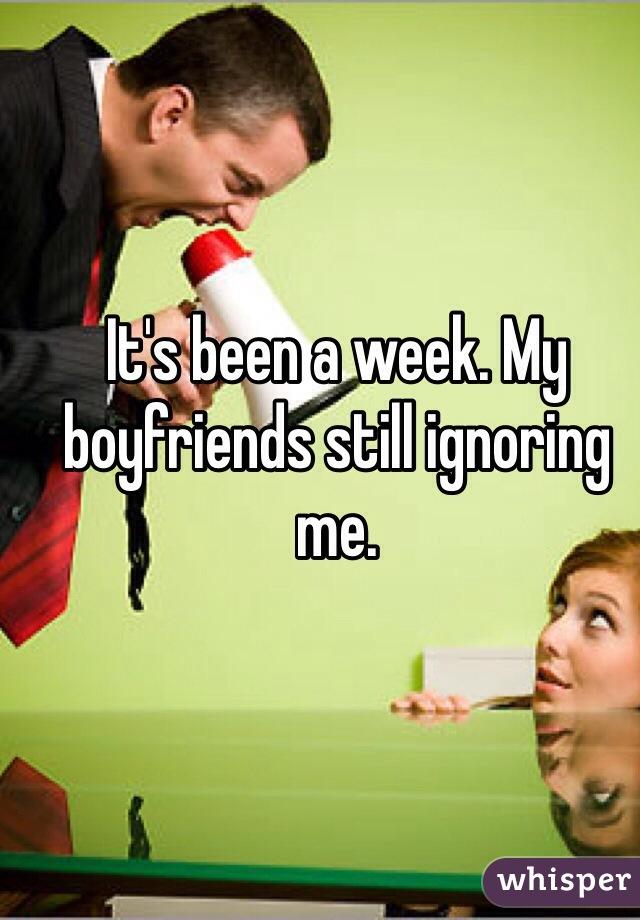 It's been a week. My boyfriends still ignoring me.