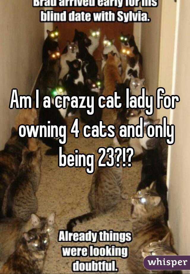 Am I a crazy cat lady for owning 4 cats and only being 23?!?