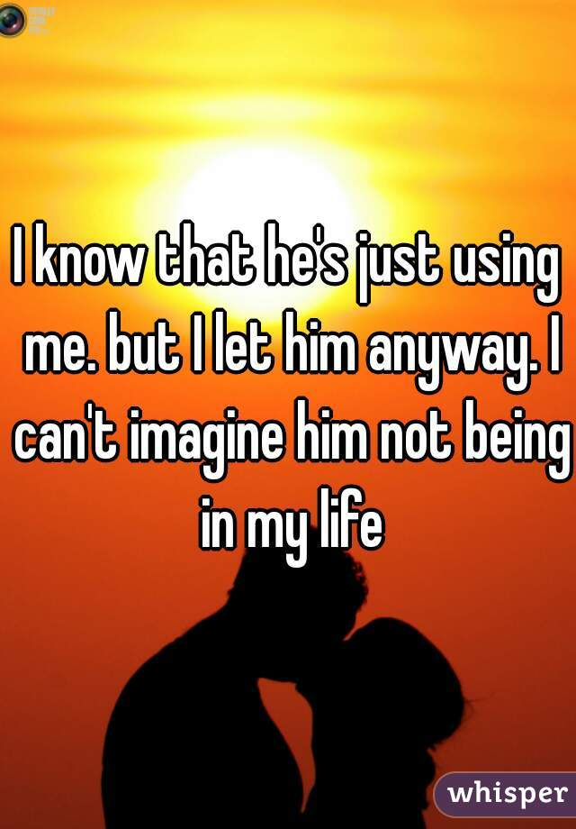 I know that he's just using me. but I let him anyway. I can't imagine him not being in my life