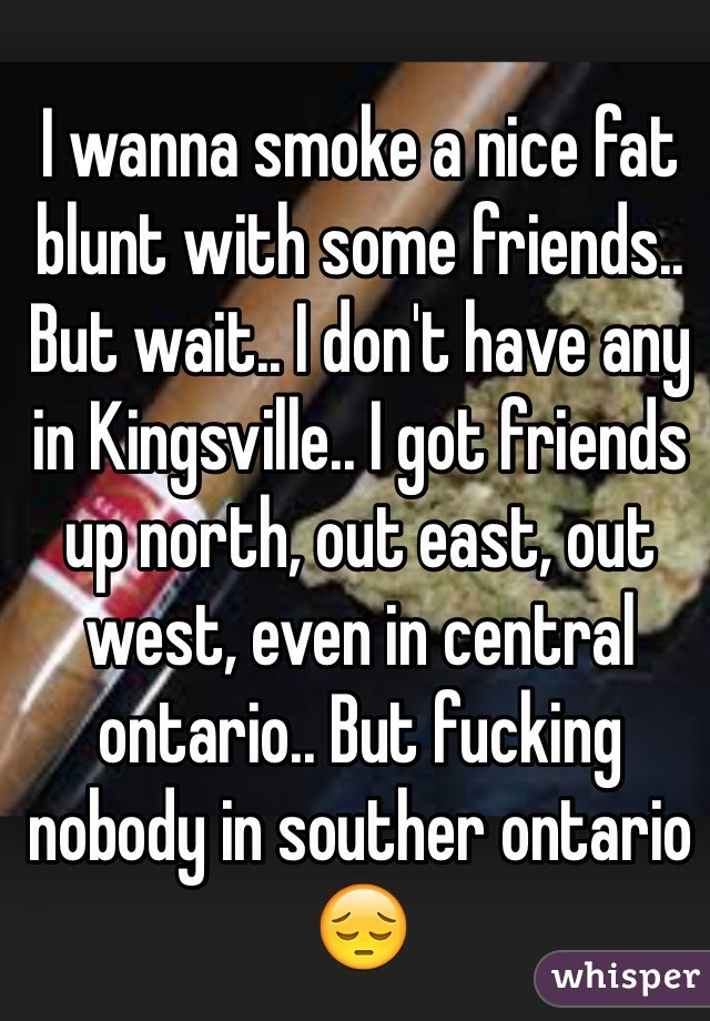I wanna smoke a nice fat blunt with some friends.. But wait.. I don't have any in Kingsville.. I got friends up north, out east, out west, even in central ontario.. But fucking nobody in souther ontario 😔