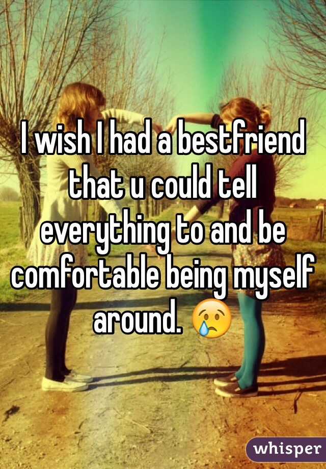 I wish I had a bestfriend that u could tell everything to and be comfortable being myself around. 😢