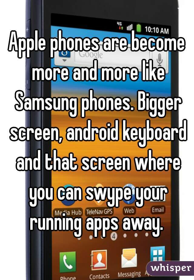 Apple phones are become more and more like Samsung phones. Bigger screen, android keyboard and that screen where you can swype your running apps away.