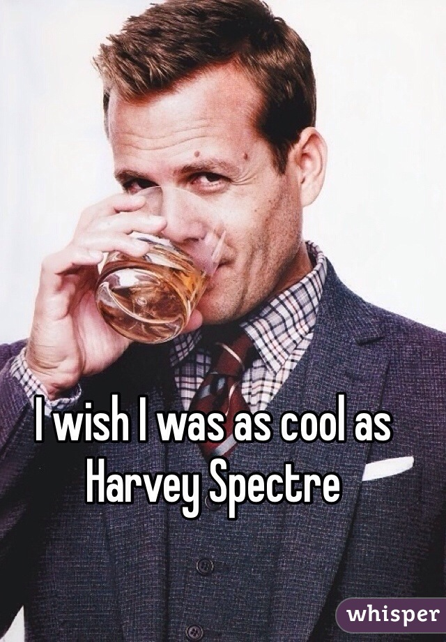 I wish I was as cool as Harvey Spectre