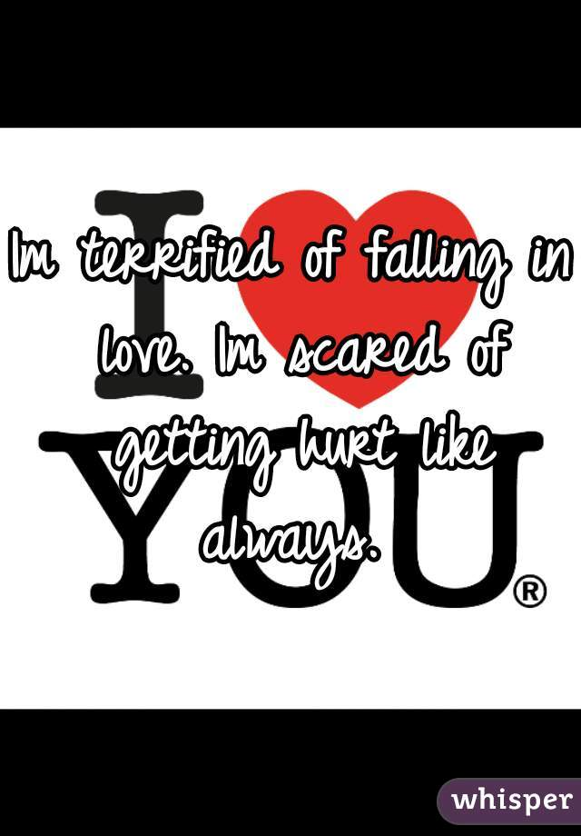 Im terrified of falling in love. Im scared of getting hurt like always.
