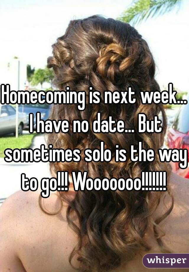 Homecoming is next week... I have no date... But sometimes solo is the way to go!!! Wooooooo!!!!!!!
