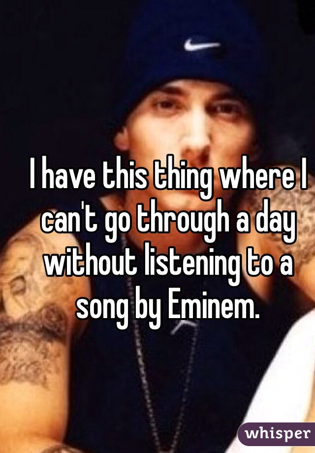I have this thing where I can't go through a day without listening to a song by Eminem.