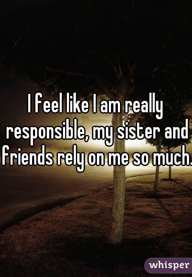I feel like I am really responsible, my sister and friends rely on me so much.