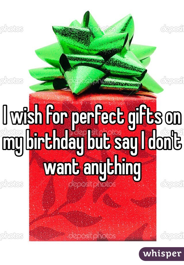 I wish for perfect gifts on my birthday but say I don't want anything