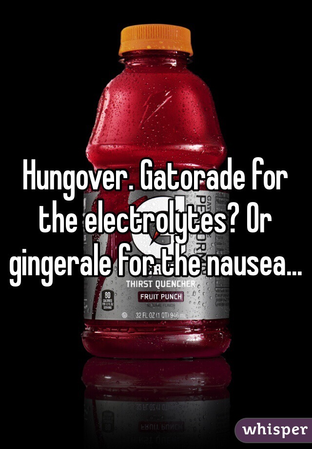 Hungover. Gatorade for the electrolytes? Or gingerale for the nausea...