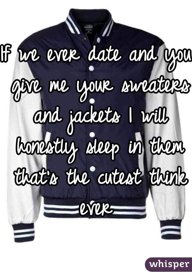 If we ever date and you give me your sweaters and jackets I will honestly sleep in them that's the cutest think ever
