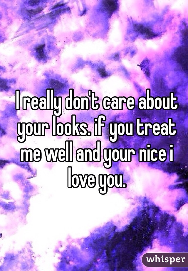 I really don't care about your looks. if you treat me well and your nice i love you.