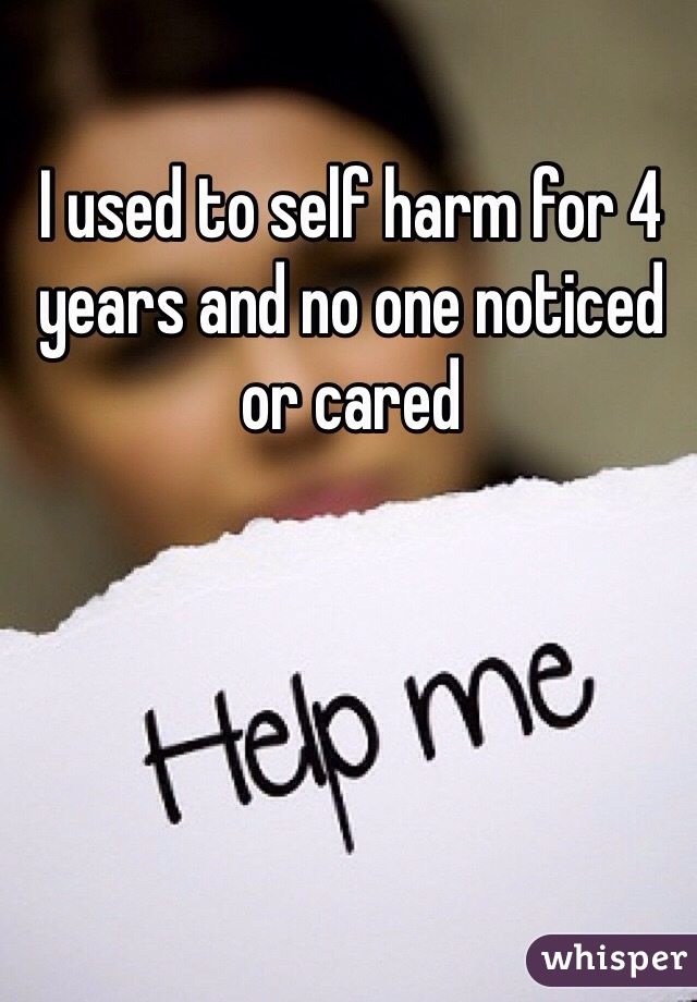 I used to self harm for 4 years and no one noticed or cared