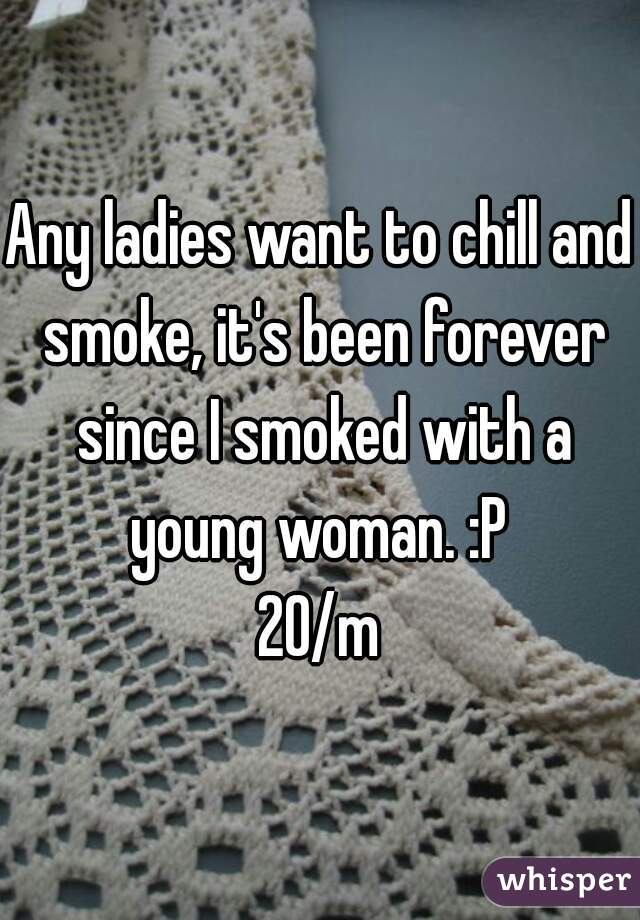 Any ladies want to chill and smoke, it's been forever since I smoked with a young woman. :P   20/m