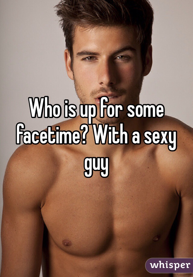 Who is up for some facetime? With a sexy guy