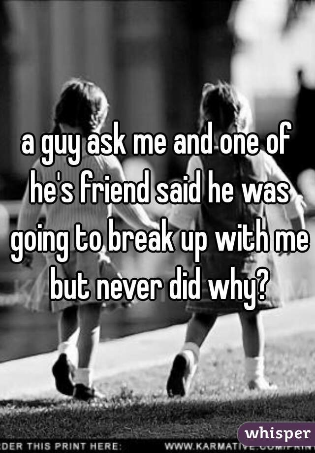 a guy ask me and one of he's friend said he was going to break up with me but never did why?