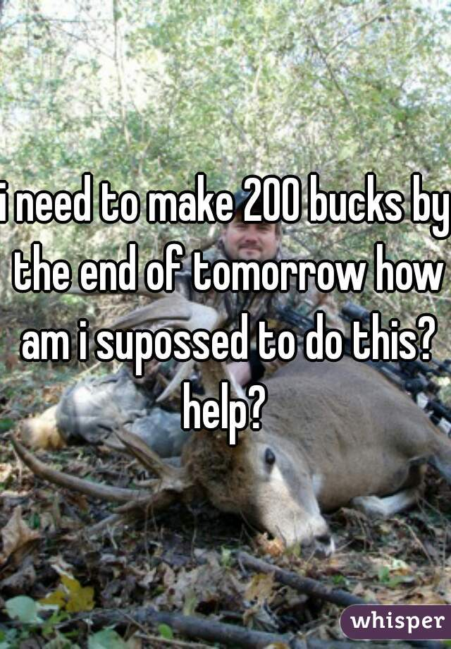 i need to make 200 bucks by the end of tomorrow how am i supossed to do this? help?