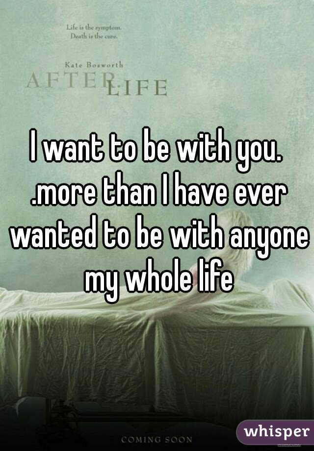 I want to be with you. .more than I have ever wanted to be with anyone my whole life