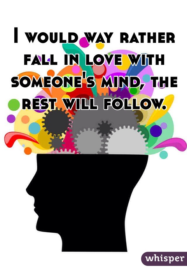 I would way rather fall in love with someone's mind, the rest will follow.