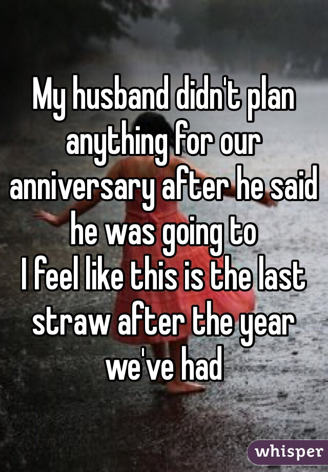My husband didn't plan anything for our anniversary after he said he was going to I feel like this is the last straw after the year we've had